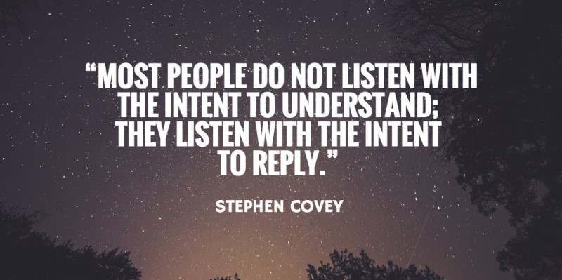 Stephen Covey quote: Most people do not listen with the intent to understand; they listen with the intent to reply.