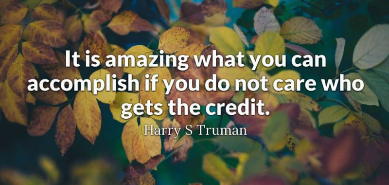 Harry S. Truman said: It's amazing what you can accomplish if you do not care who gets the credit.